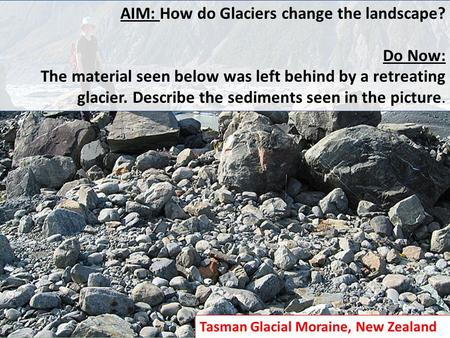 AIM: How do Glaciers change the landscape? Do Now: The material seen below was left behind by a retreating glacier. Describe the sediments seen in the.