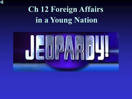 Ch 12 Foreign Affairs in a Young Nation American History #1.