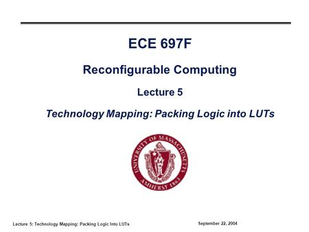 Lecture 5: Technology Mapping: Packing Logic Into LUTs September 22, 2004 ECE 697F Reconfigurable Computing Lecture 5 Technology Mapping: Packing Logic.