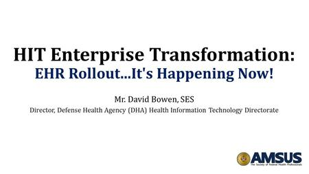 HIT Enterprise Transformation: EHR Rollout...It's Happening Now! Mr. David Bowen, SES Director, Defense Health Agency (DHA) Health Information Technology.