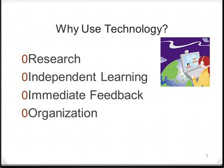 1 Why Use Technology?  Research  Independent Learning  Immediate Feedback  Organization.