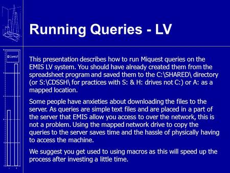 Running Queries - LV This presentation describes how to run Miquest queries on the EMIS LV system. You should have already created them from the spreadsheet.