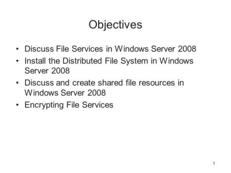 1 Objectives Discuss File Services in Windows Server 2008 Install the Distributed File System in Windows Server 2008 Discuss and create shared file resources.