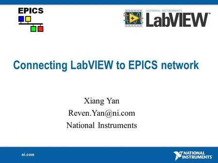 Connecting LabVIEW to EPICS network Xiang Yan National Instruments.