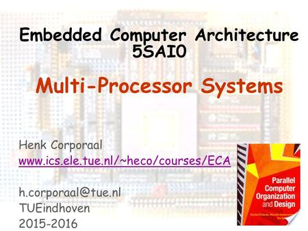 Embedded Computer Architecture 1 Embedded Computer Architecture 5SAI0 Multi-Processor Systems Henk Corporaal