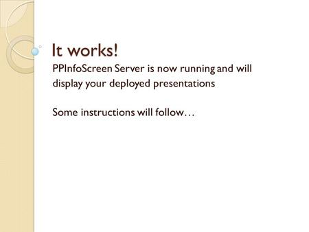 It works! PPInfoScreen Server is now running and will display your deployed presentations Some instructions will follow…