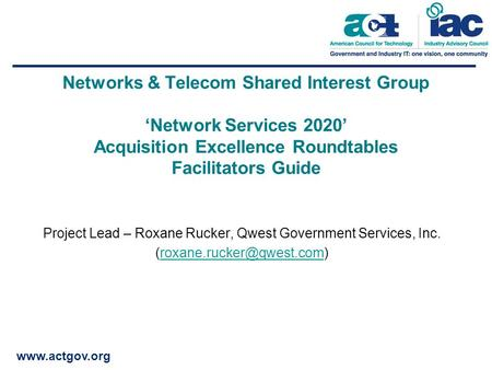 Www.actgov.org Networks & Telecom Shared Interest Group 'Network Services 2020' Acquisition Excellence Roundtables Facilitators Guide Project Lead – Roxane.
