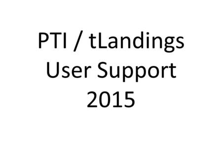 PTI / tLandings User Support 2015. Season Summary ~58% of all Salmon tickets thru eLanding 129,146 Salmon landings processed in 2015. The bulk of these.