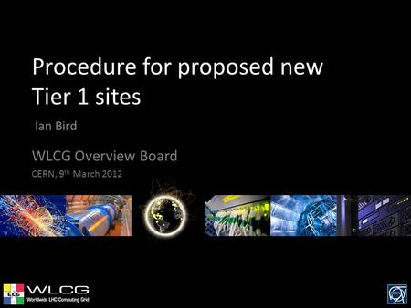 Procedure for proposed new Tier 1 sites Ian Bird WLCG Overview Board CERN, 9 th March 2012.