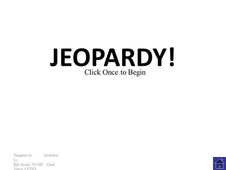JEOPARDY! Template by Modified by Bill Arcuri, WCSD Chad Vance, CCISD Click Once to Begin.