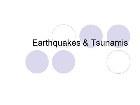 Earthquakes & Tsunamis. Earthquakes are a shaking of the ground. Some are slight tremors that barely rock a cradle. Others are so violent they can tear.