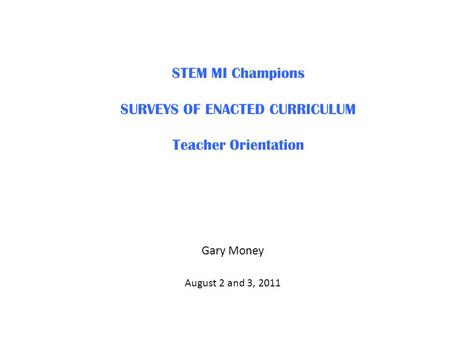 STEM MI Champions SURVEYS OF ENACTED CURRICULUM Teacher Orientation Gary Money August 2 and 3, 2011.