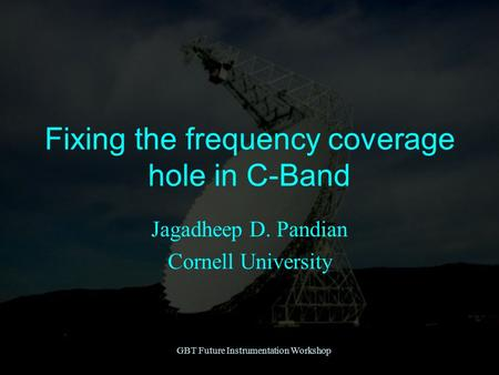 GBT Future Instrumentation Workshop Fixing the frequency coverage hole in C-Band Jagadheep D. Pandian Cornell University.