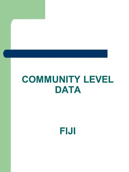 COMMUNITY LEVEL DATA FIJI. INTRODUCTION Prior to implementing any development program in an area, ground information is critical. Hence Tikina Profile.