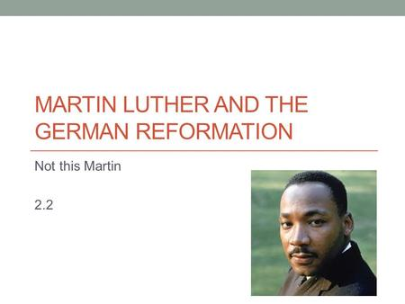 MARTIN LUTHER AND THE GERMAN REFORMATION Not this Martin 2.2.