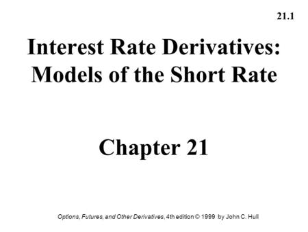 Options, Futures, and Other Derivatives, 4th edition © 1999 by John C. Hull 21.1 Interest Rate Derivatives: Models of the Short Rate Chapter 21.