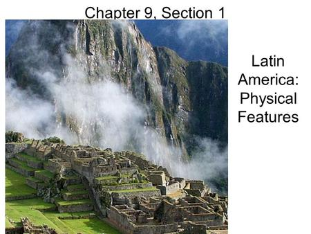 Chapter 9, Section 1 Latin America: Physical Features.