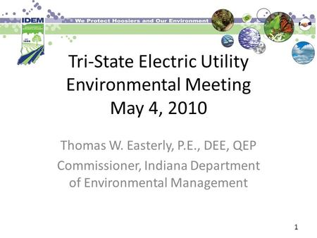 Tri-State Electric Utility Environmental Meeting May 4, 2010 Thomas W. Easterly, P.E., DEE, QEP Commissioner, Indiana Department of Environmental Management.