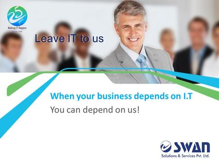 Leave IT to us When your business depends on I.T You can depend on us!