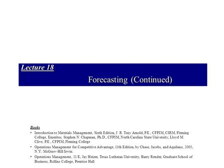 Lecture 18 Forecasting (Continued) Books Introduction to Materials Management, Sixth Edition, J. R. Tony Arnold, P.E., CFPIM, CIRM, Fleming College, Emeritus,