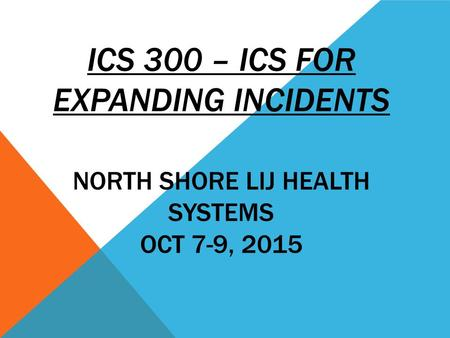 ICS 300 – ICS FOR EXPANDING INCIDENTS NORTH SHORE LIJ HEALTH SYSTEMS OCT 7-9, 2015.