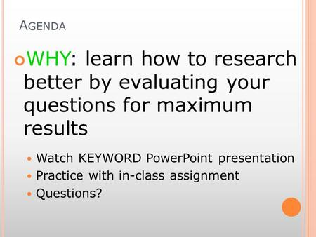 A GENDA WHY: learn how to research better by evaluating your questions for maximum results Watch KEYWORD PowerPoint presentation Practice with in-class.