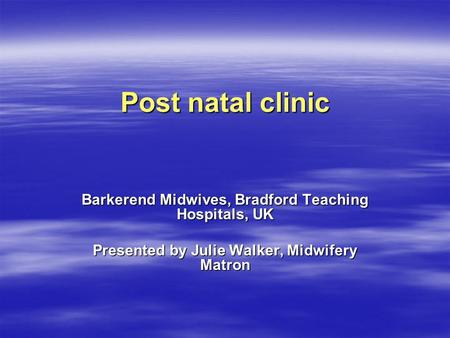 Post natal clinic Barkerend Midwives, Bradford Teaching Hospitals, UK Presented by Julie Walker, Midwifery Matron.