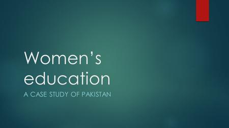 Women's education A CASE STUDY OF PAKISTAN. Background  Across Pakistan, women generally do not receive much education as compared to their male counterparts.