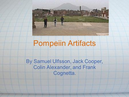Pompeiin Artifacts By Samuel Ulfsson, Jack Cooper, Colin Alexander, and Frank Cognetta.