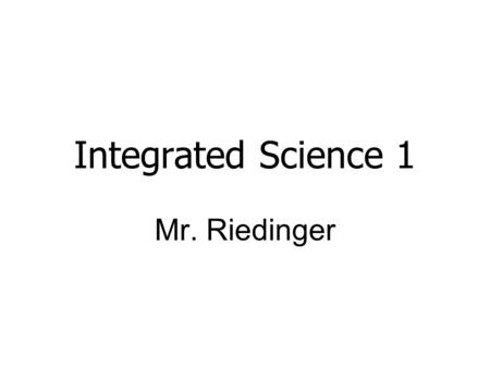 Integrated Science 1 Mr. Riedinger. Question: True or False Kids think science class doesn't relate to the real world.