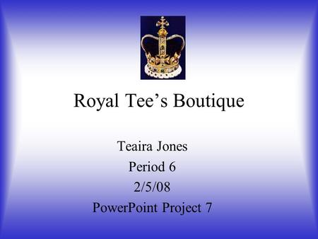 Royal Tee's Boutique Teaira Jones Period 6 2/5/08 PowerPoint Project 7.