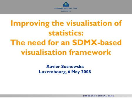 Improving the visualisation of statistics: The need for an SDMX-based visualisation framework Xavier Sosnowska Luxembourg, 6 May 2008.