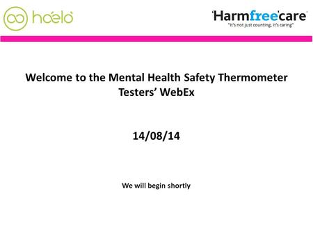 Welcome to the Mental Health Safety Thermometer Testers' WebEx 14/08/14 We will begin shortly.