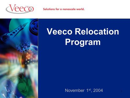 1 Veeco Relocation Program November 1 st, 2004. 2 Overview Initial Objective Areas of Opportunity Benchmark Data New Objective Proposed Relocation Program.