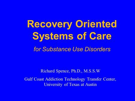 Richard Spence, Ph.D., M.S.S.W Gulf Coast Addiction Technology Transfer Center, University of Texas at Austin Recovery Oriented Systems of Care for Substance.
