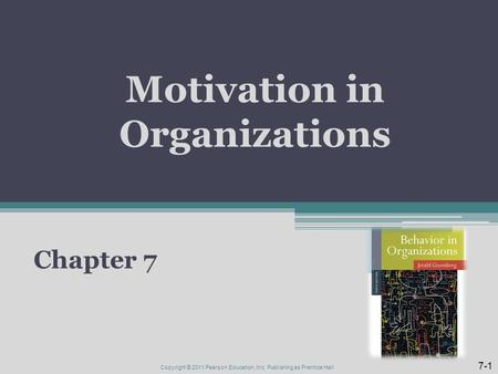 Motivation in Organizations Chapter 7 7-1 Copyright © 2011 Pearson Education, Inc. Publishing as Prentice Hall.