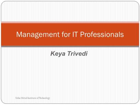 Keya Trivedi Management for IT Professionals Usha Mittal Institute of Technology.