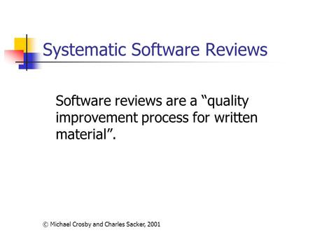 "© Michael Crosby and Charles Sacker, 2001 Systematic Software Reviews Software reviews are a ""quality improvement process for written material""."