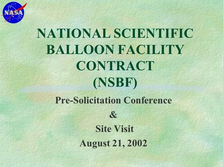 NATIONAL SCIENTIFIC BALLOON FACILITY CONTRACT (NSBF) Pre-Solicitation Conference & Site Visit August 21, 2002.