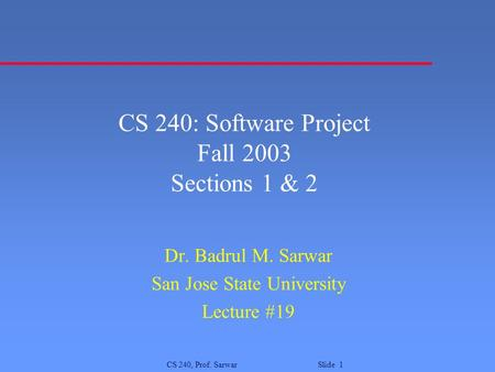 CS 240, Prof. Sarwar Slide 1 CS 240: Software Project Fall 2003 Sections 1 & 2 Dr. Badrul M. Sarwar San Jose State University Lecture #19.