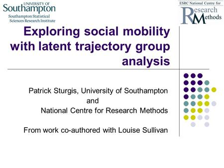Exploring social mobility with latent trajectory group analysis Patrick Sturgis, University of Southampton and National Centre for Research Methods From.