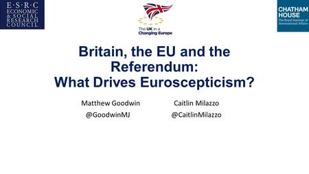 Britain, the EU and the Referendum: What Drives Euroscepticism? Matthew Goodwin