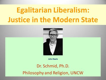 Egalitarian Liberalism: Justice in the Modern State John Rawls Dr. Schmid, Ph.D. Philosophy and Religion, UNCW.
