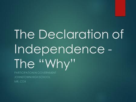 "The Declaration of Independence - The ""Why"" PARTICIPATION IN GOVERNMENT JOHNSTOWN HIGH SCHOOL MR. COX."