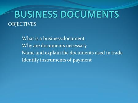 OBJECTIVES What is a business document Why are documents necessary Name and explain the documents used in trade Identify instruments of payment.