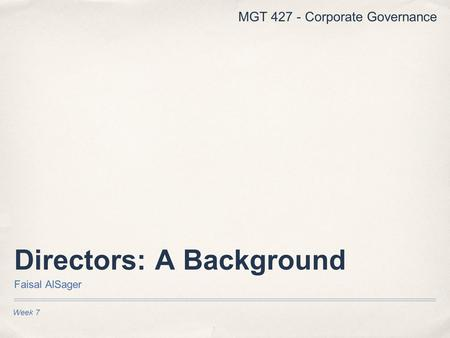 Week 7 Directors: A Background Faisal AlSager MGT 427 - Corporate Governance.