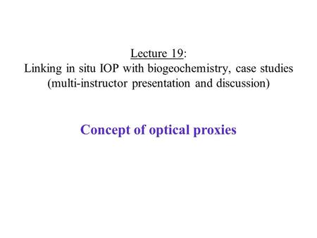 Lecture 19: Linking in situ IOP with biogeochemistry, case studies (multi-instructor presentation and discussion) Concept of optical proxies.