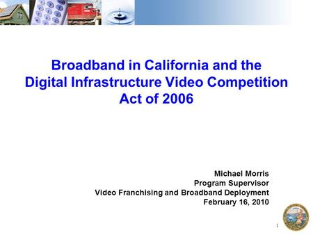 1 Broadband in California and the Digital Infrastructure Video Competition Act of 2006 Michael Morris Program Supervisor Video Franchising and Broadband.