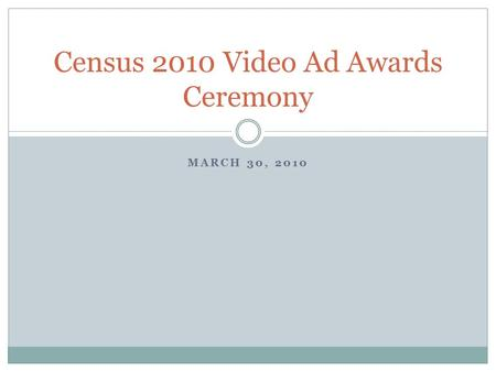 MARCH 30, 2010 Census 2010 Video Ad Awards Ceremony.
