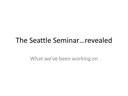 The Seattle Seminar…revealed What we've been working on.